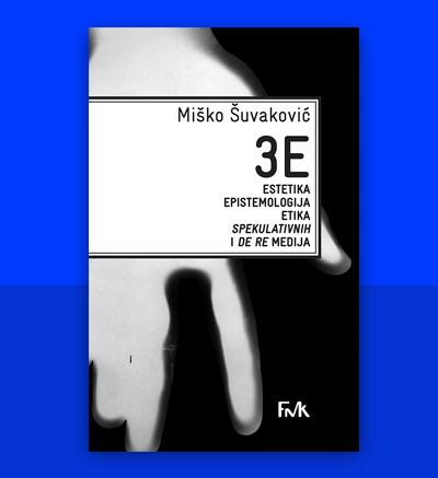 Miško Šuvaković 3EEstetika, Epistemologija, Etika Spekulativnih i De Re medija